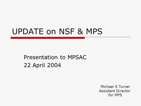 UPDATE on NSF & MPS Presentation to MPSAC 22 April 2004 Michael S Turner Assistant Director for MPS.