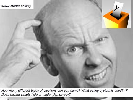  starter activity How many different types of elections can you name? What voting system is used?  Does having variety help or hinder democracy?