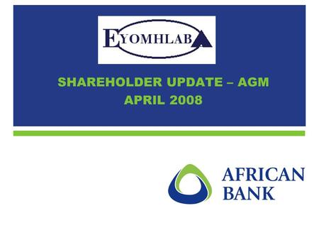 SHAREHOLDER UPDATE – AGM APRIL 2008. 2 1.Objectives of Eyomhlaba 2.Current position (ignoring Ellerines deal) 3.Current position taking EHL deal into.