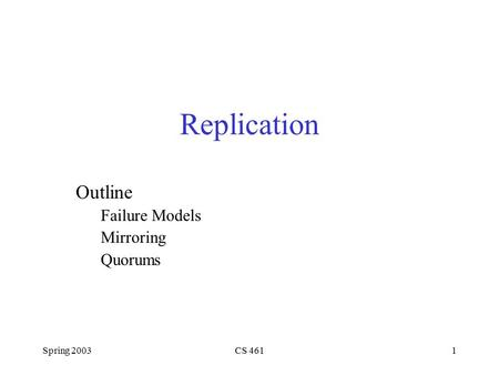 Spring 2003CS 4611 Replication Outline Failure Models Mirroring Quorums.