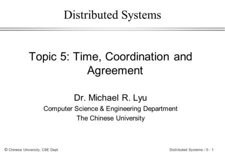 © Chinese University, CSE Dept. Distributed Systems / 5 - 1 Distributed Systems Topic 5: Time, Coordination and Agreement Dr. Michael R. Lyu Computer Science.