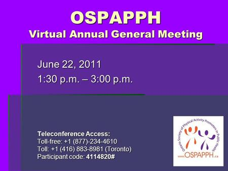 OSPAPPH Virtual Annual General Meeting June 22, 2011 1:30 p.m. – 3:00 p.m. Teleconference Access: Toll-free: +1 (877)-234-4610 Toll: +1 (416) 883-8981.