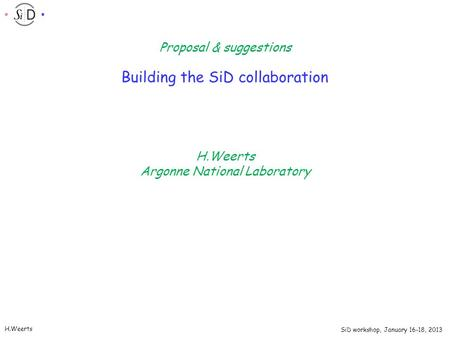 SiD workshop, January 16-18, 2013 H.Weerts Building the SiD collaboration H.Weerts Argonne National Laboratory Proposal & suggestions.