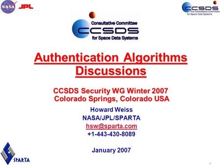11 Authentication Algorithms Discussions CCSDS Security WG Winter 2007 Colorado Springs, Colorado USA Howard Weiss NASA/JPL/SPARTA +1-443-430-8089.