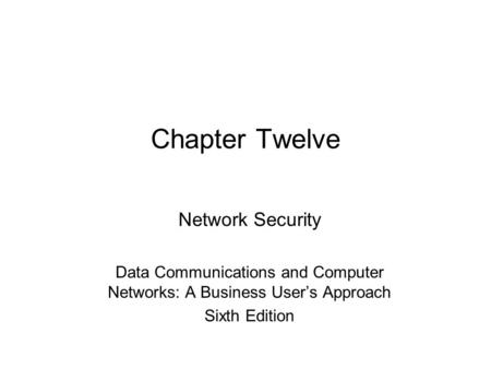 Chapter Twelve Network Security Data Communications and Computer Networks: A Business User's Approach Sixth Edition.