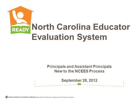 Principals and Assistant Principals New to the NCEES Process September 28, 2012 North Carolina Educator Evaluation System.