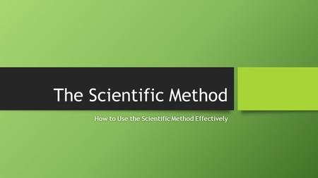 The Scientific Method How to Use the Scientific Method EffectivelyHow to Use the Scientific Method Effectively.