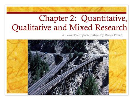 Chapter 2: Quantitative, Qualitative and Mixed Research A PowerPoint presentation by Roger Pence.