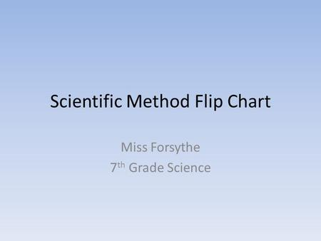Scientific Method Flip Chart Miss Forsythe 7 th Grade Science.