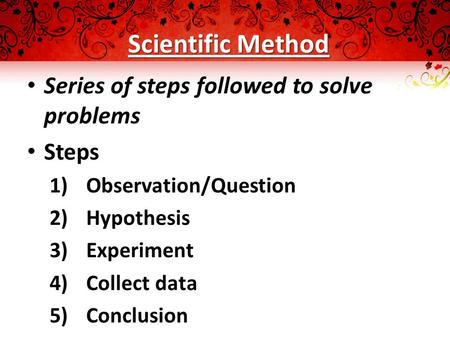 Scientific Method Series of steps followed to solve problems Steps