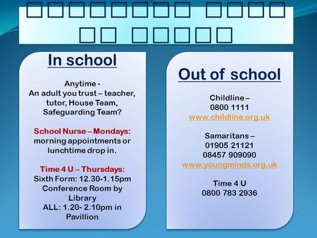 Worried? Need to talk? In school Anytime - An adult you trust – teacher, tutor, House Team, Safeguarding Team? School Nurse – Mondays: morning appointments.
