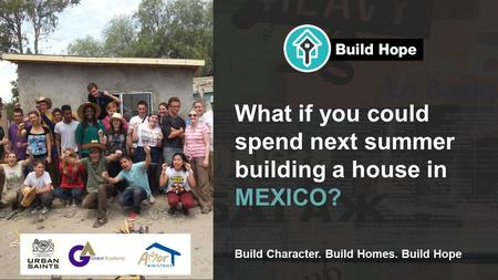 Build Character. Build Homes. Build Hope What if you could spend next summer building a house in MEXICO?