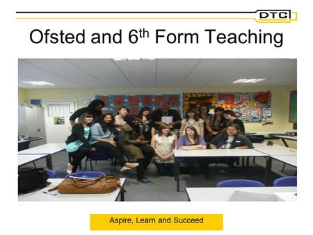 Aspire, Learn and Succeed Ofsted and 6 th Form Teaching.