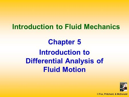 © Fox, Pritchard, & McDonald Introduction to Fluid Mechanics Chapter 5 Introduction to Differential Analysis of Fluid Motion.
