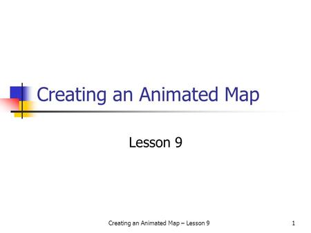 Creating an Animated Map – Lesson 91 Creating an Animated Map Lesson 9.