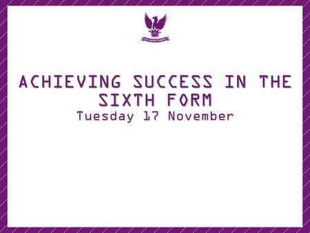 ACHIEVING SUCCESS IN THE SIXTH FORM Tuesday 17 November.