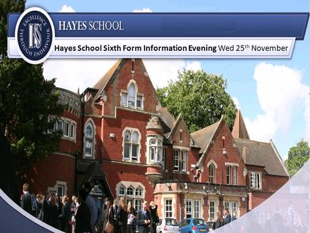 Hayes School Sixth Form Information Evening Wed 25 th November.