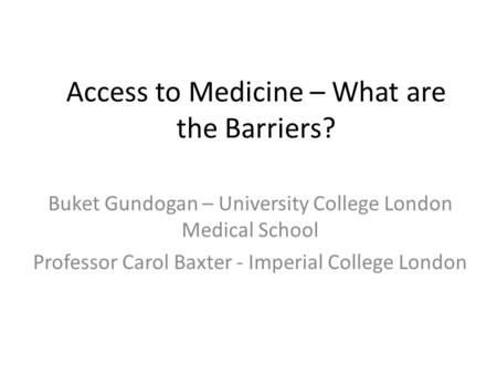 Access to Medicine – What are the Barriers? Buket Gundogan – University College London Medical School Professor Carol Baxter - Imperial College London.