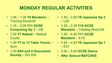 MONDAY REGULAR ACTIVITIES 1.05 – 1.35 Y9 Mandarin – Training Room/34 1.15 – 2.05 Y11 GCSE Computing Gp 1 – I28 1.30 Y7 Netball – Netball Courts 1.30 Y7.