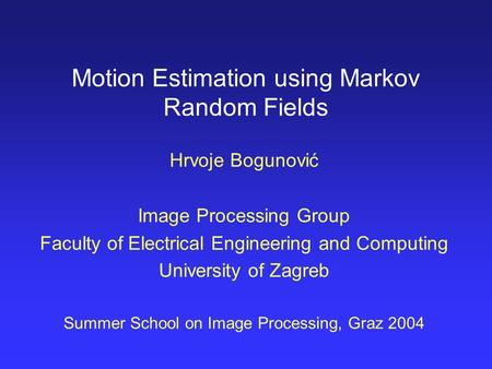 Motion Estimation using Markov Random Fields Hrvoje Bogunović Image Processing Group Faculty of Electrical Engineering and Computing University of Zagreb.