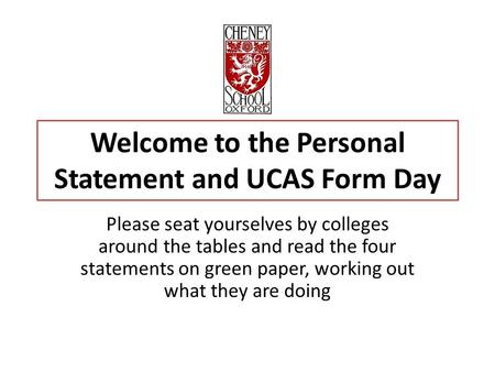 Welcome to the Personal Statement and UCAS Form Day Please seat yourselves by colleges around the tables and read the four statements on green paper, working.