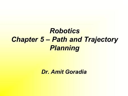 Robotics Chapter 5 – Path and Trajectory Planning Dr. Amit Goradia.