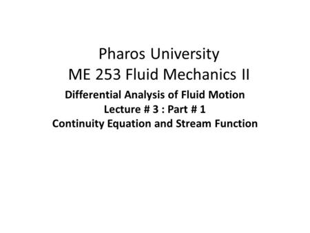 Pharos University ME 253 Fluid Mechanics II Differential Analysis of Fluid Motion Lecture # 3 : Part # 1 Continuity Equation and Stream Function.