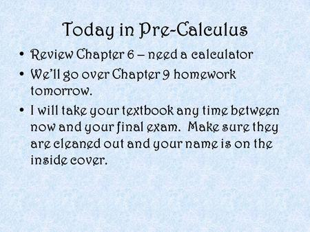 Today in Pre-Calculus Review Chapter 6 – need a calculator We'll go over Chapter 9 homework tomorrow. I will take your textbook any time between now and.
