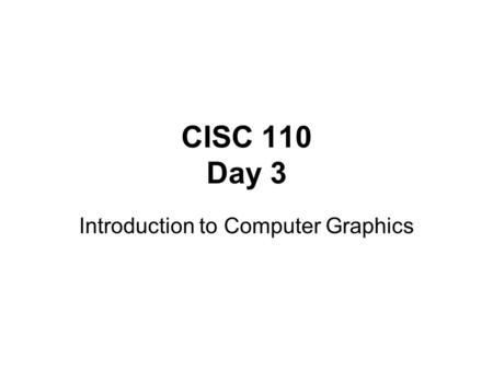 CISC 110 Day 3 Introduction to Computer Graphics.