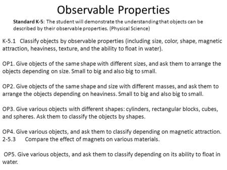 Observable Properties K-5.1 Classify objects by observable properties (including size, color, shape, magnetic attraction, heaviness, texture, and the ability.