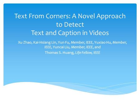 Text From Corners: A Novel Approach to Detect Text and Caption in Videos Xu Zhao, Kai-Hsiang Lin, Yun Fu, Member, IEEE, Yuxiao Hu, Member, IEEE, Yuncai.
