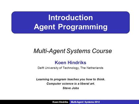 Koen HindriksMulti-Agent Systems 2012 Introduction Agent Programming Koen Hindriks Delft University of Technology, The Netherlands Learning to program.