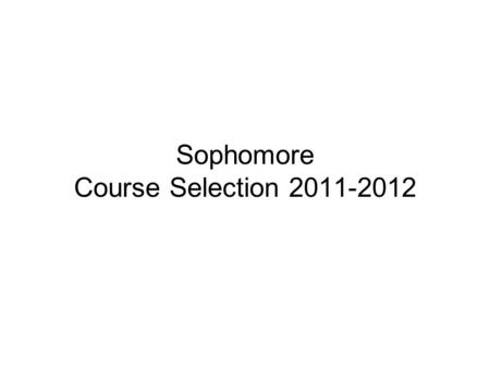Sophomore Course Selection 2011-2012. Credit Load Outlined Minimum Credits Allowed: (exclusive of Physical Education credits) Freshmen 6.0 credits Sophomores.