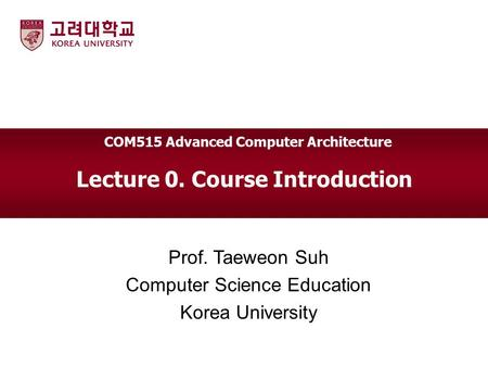 Lecture 0. Course Introduction Prof. Taeweon Suh Computer Science Education Korea University COM515 Advanced Computer Architecture.