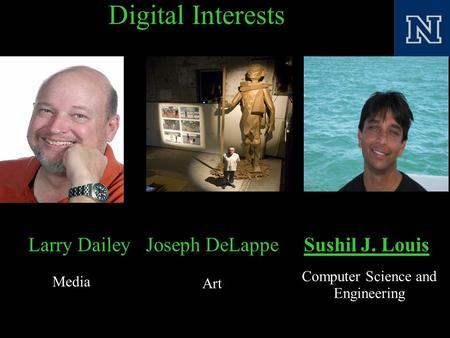 Digital Interests Larry Dailey Joseph DeLappe Sushil J. Louis Media Art Computer Science and Engineering.