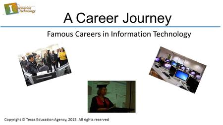 A Career Journey Famous Careers in Information Technology Copyright © Texas Education Agency, 2015. All rights reserved.