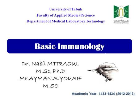 Basic Immunology University of Tabuk Faculty of Applied Medical Science Department of Medical Laboratory Technology Dr. Nabil MTIRAOUI, M.Sc, Ph.D Mr.AYMAN.S.YOUSIF.