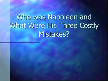 Who was Napoleon and What Were His Three Costly Mistakes?