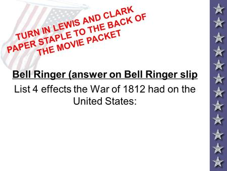 Bell Ringer (answer on Bell Ringer slip List 4 effects the War of 1812 had on the United States: TURN IN LEWIS AND CLARK PAPER STAPLE TO THE BACK OF THE.