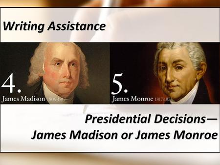 Writing Assistance Presidential Decisions— James Madison or James Monroe.