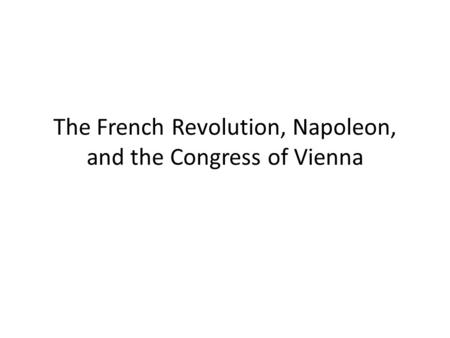 The French Revolution, Napoleon, and the Congress of Vienna.