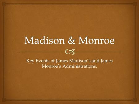 Key Events of James Madison's and James Monroe's Administrations.