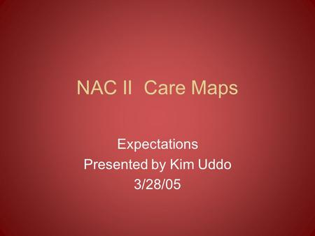NAC II Care Maps Expectations Presented by Kim Uddo 3/28/05.