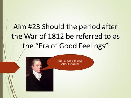 "Aim #23 Should the period after the War of 1812 be referred to as the ""Era of Good Feelings"" I got a good feeling about this Era!"