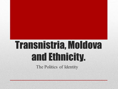 Transnistria, Moldova and Ethnicity. The Politics of Identity.