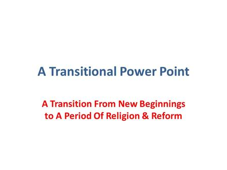 A Transitional Power Point A Transition From New Beginnings to A Period Of Religion & Reform.