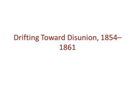 Drifting Toward Disunion, 1854– 1861. Summarize the following. How were they viewed by each side? What were the consequences of each? The Missouri Compromise.