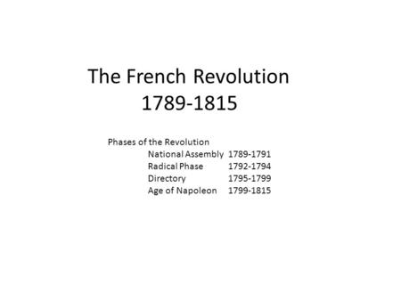 The French Revolution 1789-1815 Phases of the Revolution National Assembly 1789-1791 Radical Phase1792-1794 Directory1795-1799 Age of Napoleon1799-1815.