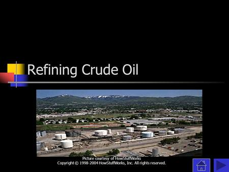 Refining Crude Oil Picture courtesy of HowStuffWorks Copyright © 1998-2004 HowStuffWorks, Inc. All rights reserved.