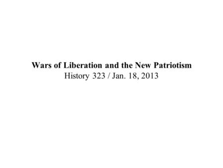 Wars of Liberation and the New Patriotism History 323 / Jan. 18, 2013.